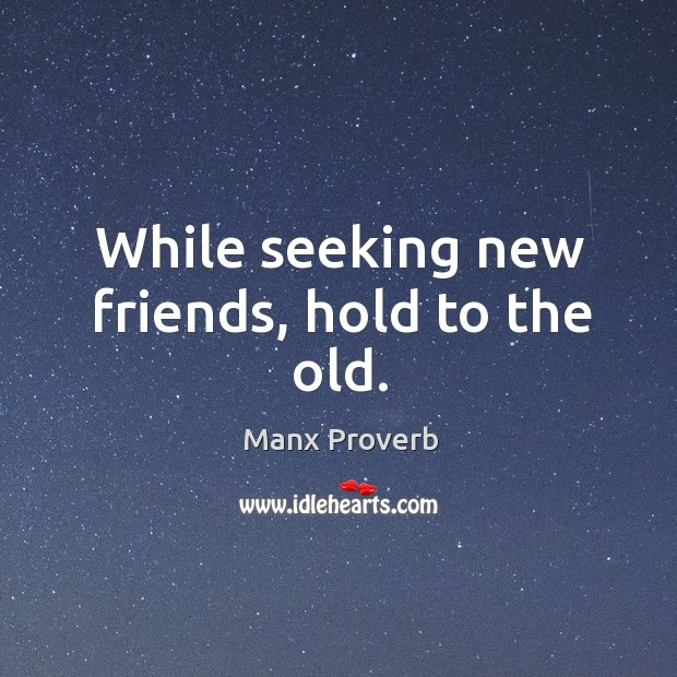While seeking new friends, hold to the old. Manx Proverbs Image