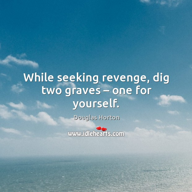 While seeking revenge, dig two graves – one for yourself. Image