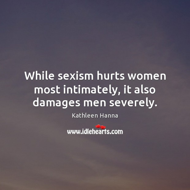 While sexism hurts women most intimately, it also damages men severely. Image