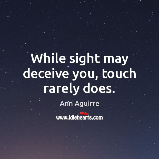 While sight may deceive you, touch rarely does. Ann Aguirre Picture Quote
