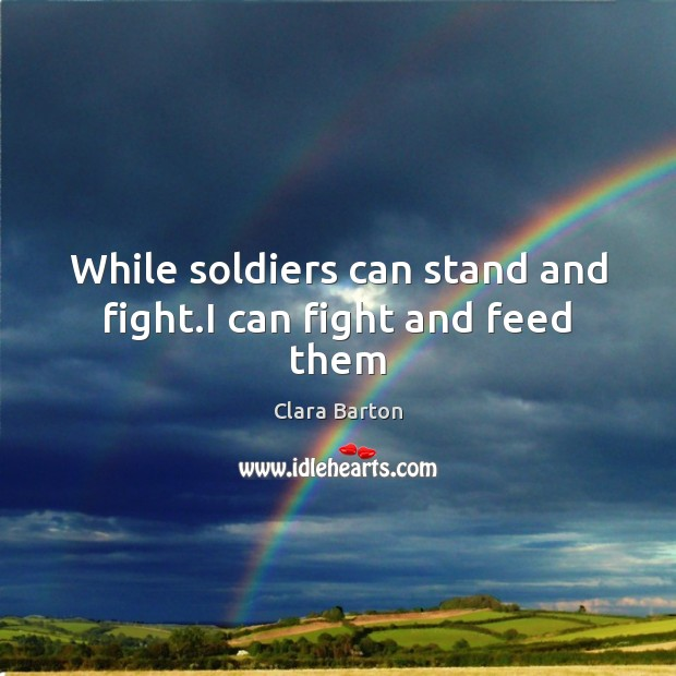Image, While soldiers can stand and fight.I can fight and feed them