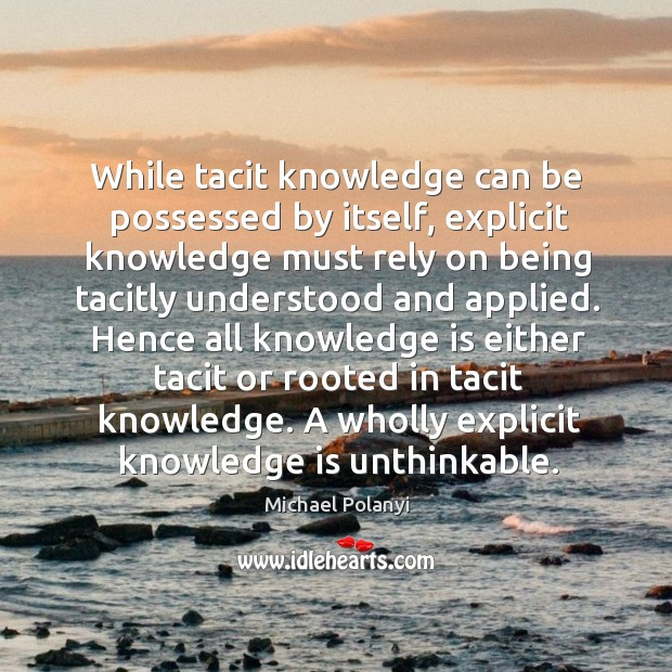While tacit knowledge can be possessed by itself, explicit knowledge must rely Michael Polanyi Picture Quote