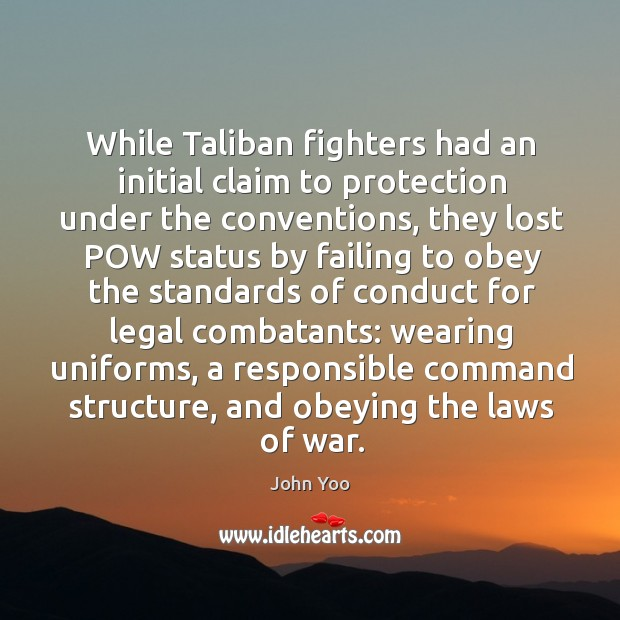 While taliban fighters had an initial claim to protection under the conventions John Yoo Picture Quote