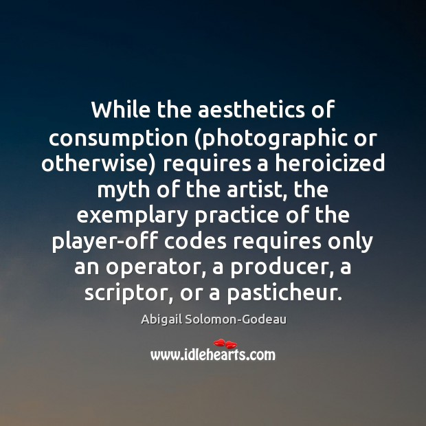 Image, While the aesthetics of consumption (photographic or otherwise) requires a heroicized myth