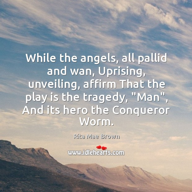 While the angels, all pallid and wan, Uprising, unveiling, affirm That the Image