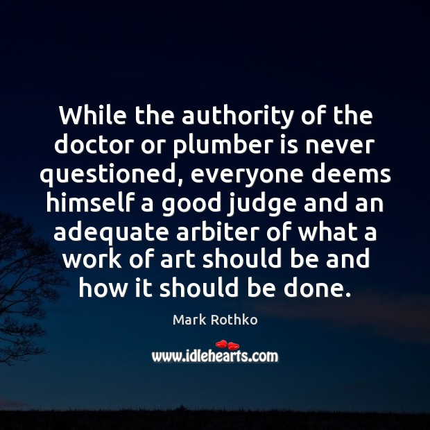 Image, While the authority of the doctor or plumber is never questioned, everyone