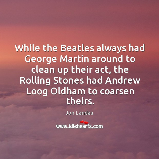While the Beatles always had George Martin around to clean up their Image