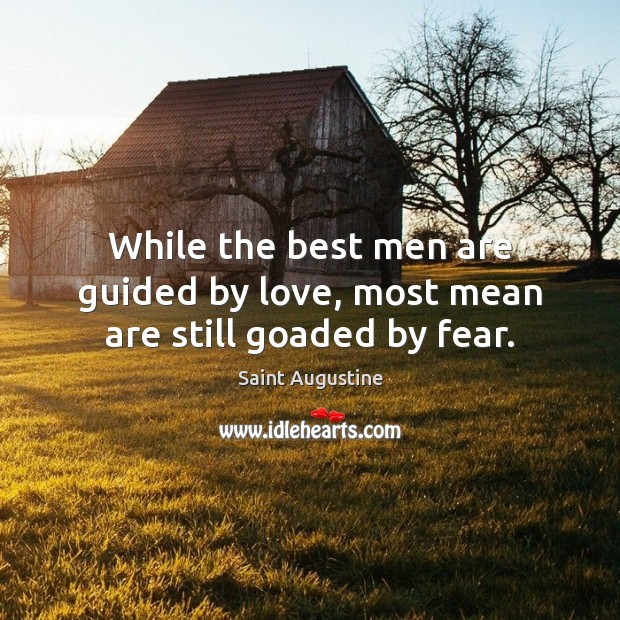 While the best men are guided by love, most mean are still goaded by fear. Image