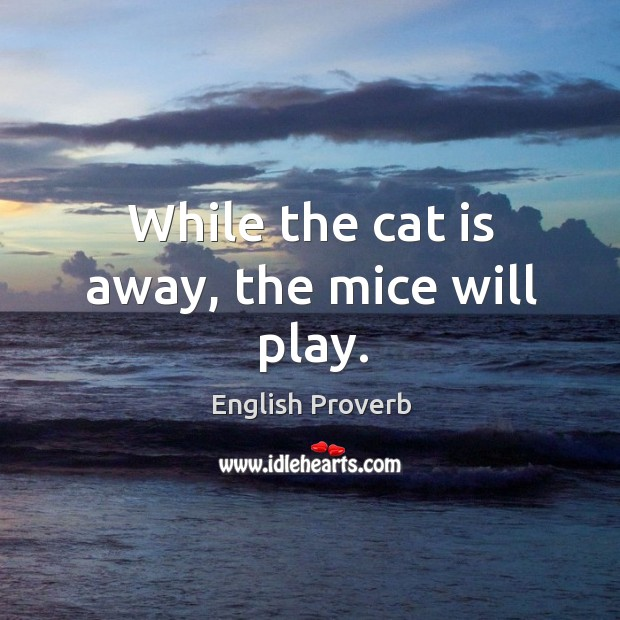 when the cat is away mice play expansion When the cat's away, the mice will play when someone in authority is not present, those subordinate to that authority do whatever they want a: if i leave my classroom for.