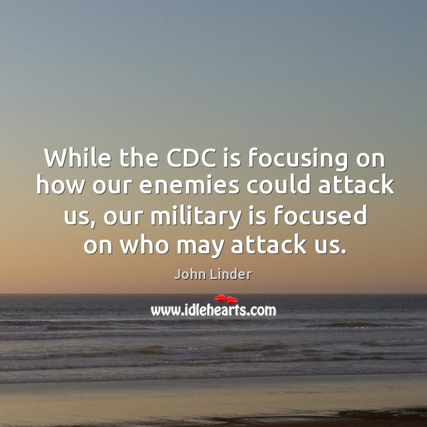While the cdc is focusing on how our enemies could attack us, our military is focused on who may attack us. Image
