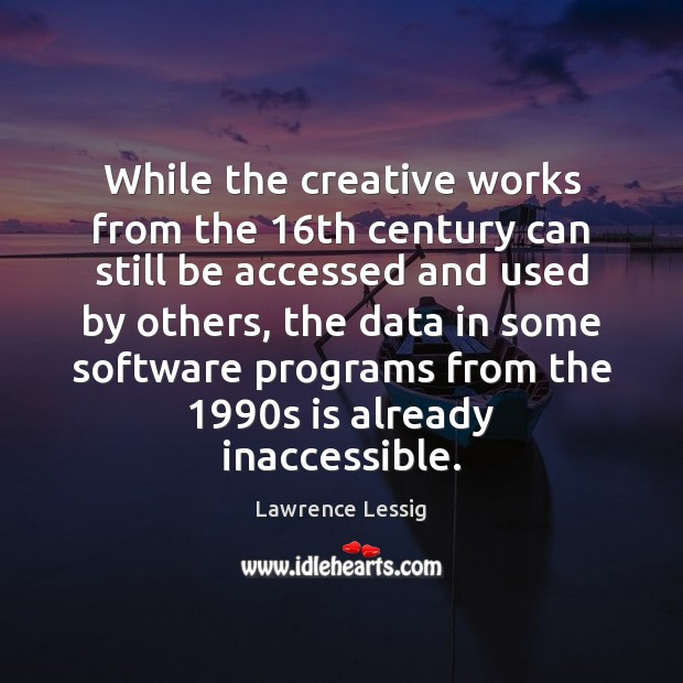 Lawrence Lessig Picture Quote image saying: While the creative works from the 16th century can still be accessed