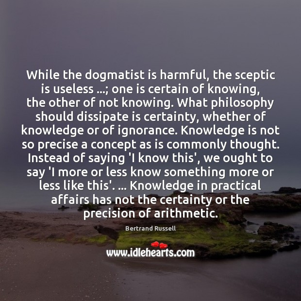 While the dogmatist is harmful, the sceptic is useless …; one is certain Knowledge Quotes Image