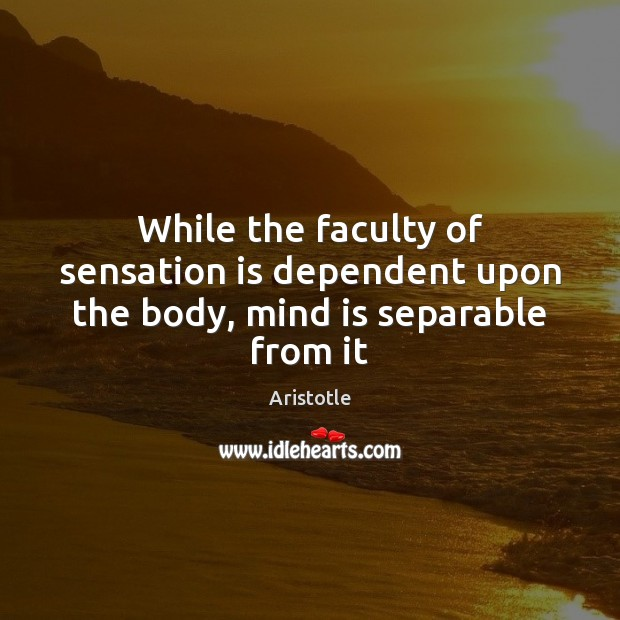 While the faculty of sensation is dependent upon the body, mind is separable from it Image