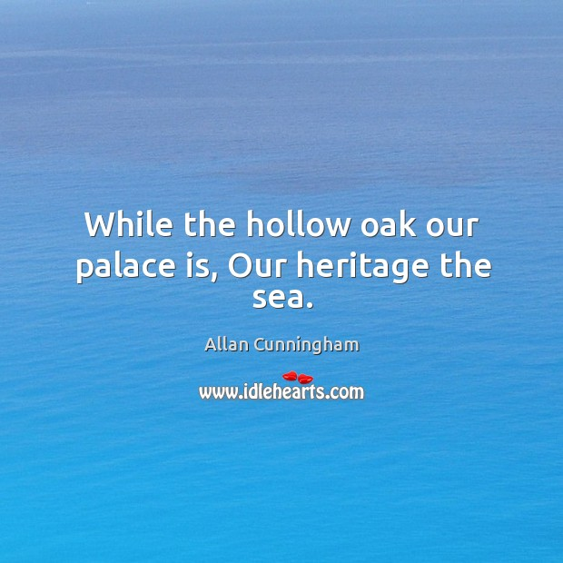 Image, While the hollow oak our palace is, our heritage the sea.