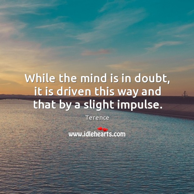 While the mind is in doubt, it is driven this way and that by a slight impulse. Terence Picture Quote