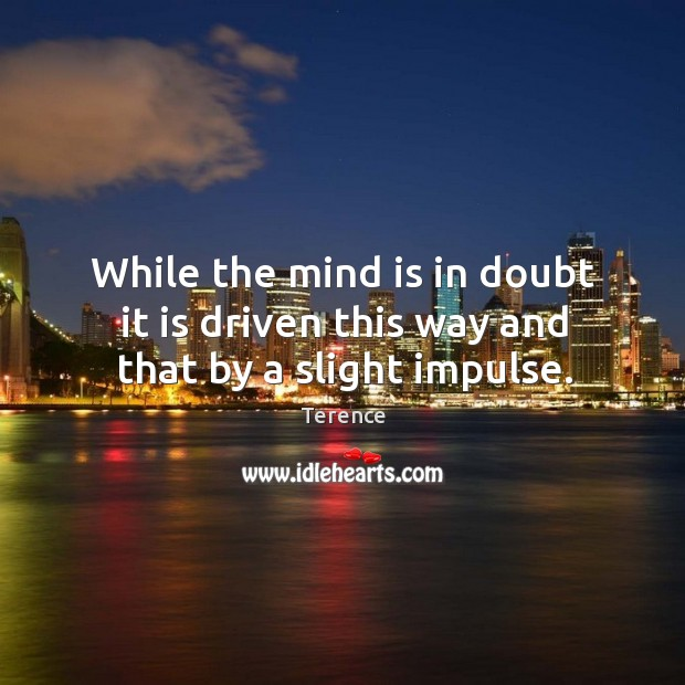 While the mind is in doubt it is driven this way and that by a slight impulse. Terence Picture Quote