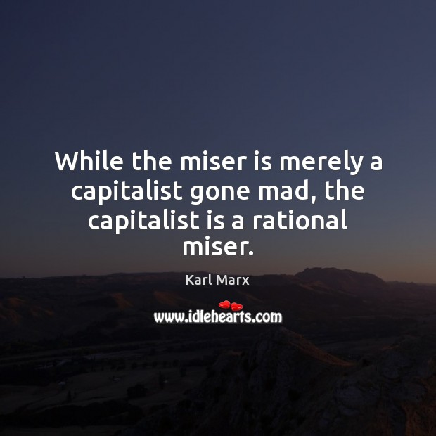Image, While the miser is merely a capitalist gone mad, the capitalist is a rational miser.