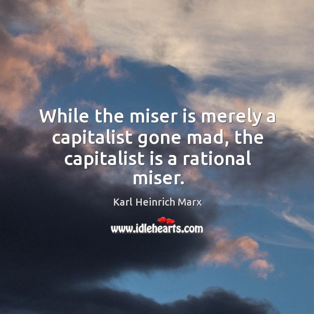 While the miser is merely a capitalist gone mad, the capitalist is a rational miser. Karl Heinrich Marx Picture Quote