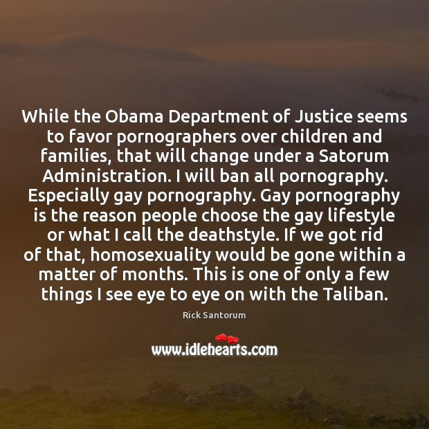 While the Obama Department of Justice seems to favor pornographers over children Rick Santorum Picture Quote