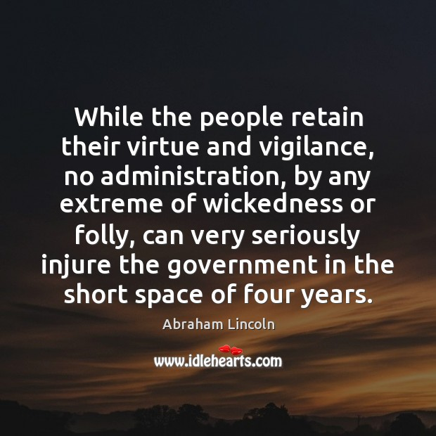While the people retain their virtue and vigilance, no administration, by any Abraham Lincoln Picture Quote