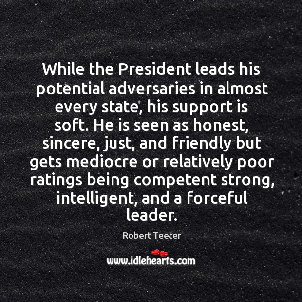 While the president leads his potential adversaries in almost every state, his support is soft. Image