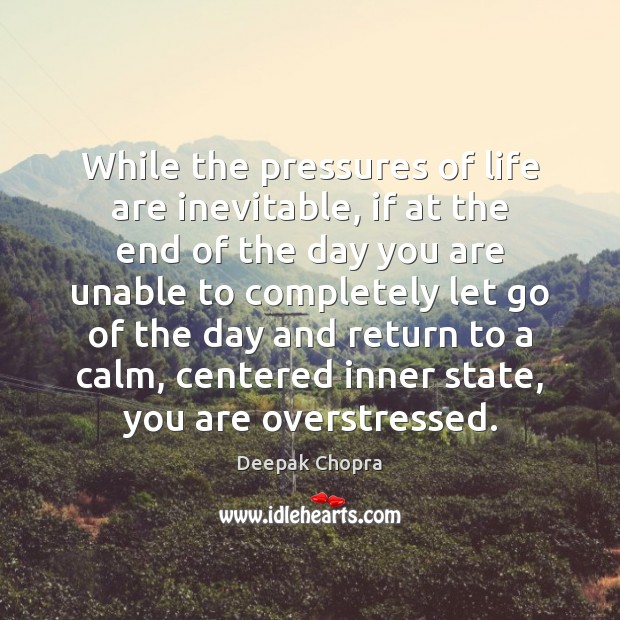 While the pressures of life are inevitable, if at the end of Deepak Chopra Picture Quote
