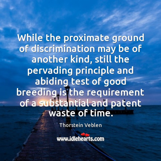 While the proximate ground of discrimination may be of another kind, still Thorstein Veblen Picture Quote