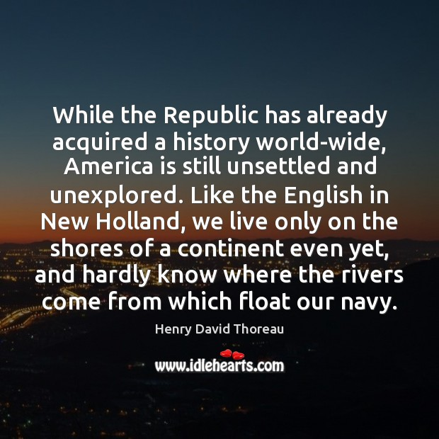 While the Republic has already acquired a history world-wide, America is still Henry David Thoreau Picture Quote