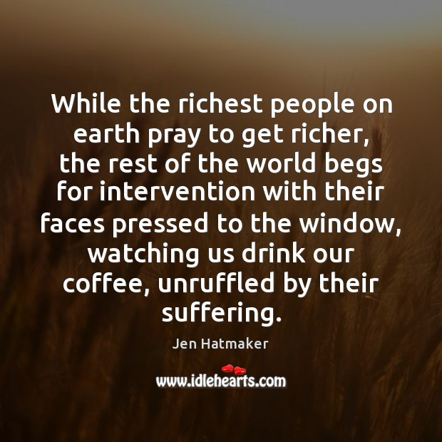While the richest people on earth pray to get richer, the rest Jen Hatmaker Picture Quote