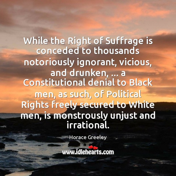 Image, While the Right of Suffrage is conceded to thousands notoriously ignorant, vicious,