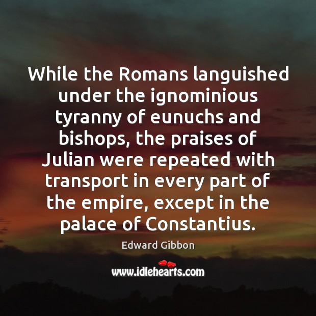 While the Romans languished under the ignominious tyranny of eunuchs and bishops, Edward Gibbon Picture Quote
