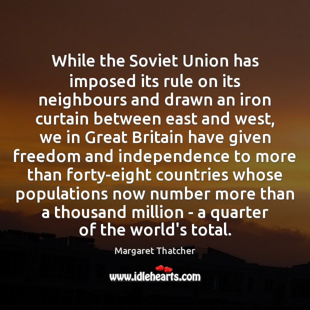 While the Soviet Union has imposed its rule on its neighbours and Margaret Thatcher Picture Quote