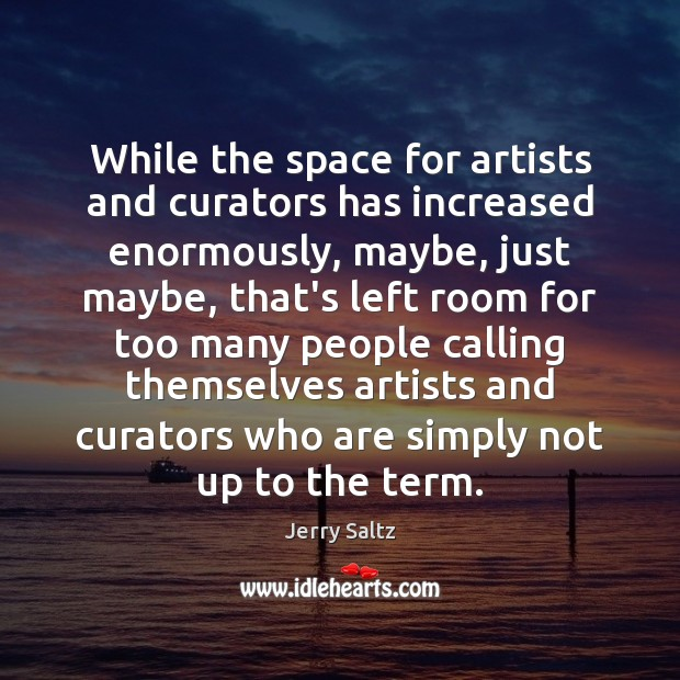 While the space for artists and curators has increased enormously, maybe, just Jerry Saltz Picture Quote