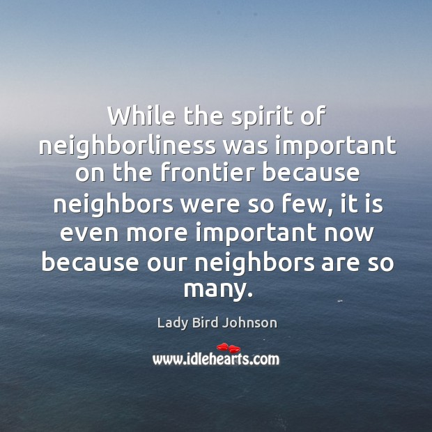 While the spirit of neighborliness was important on the frontier because neighbors Lady Bird Johnson Picture Quote