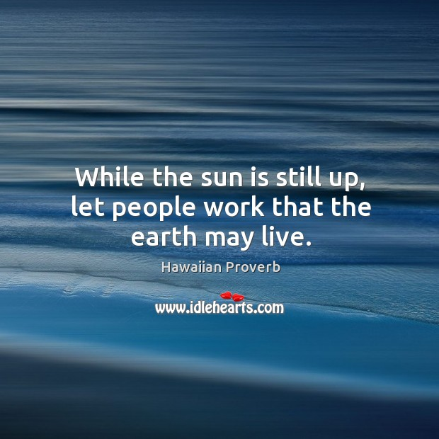 While the sun is still up, let people work that the earth may live. Hawaiian Proverbs Image