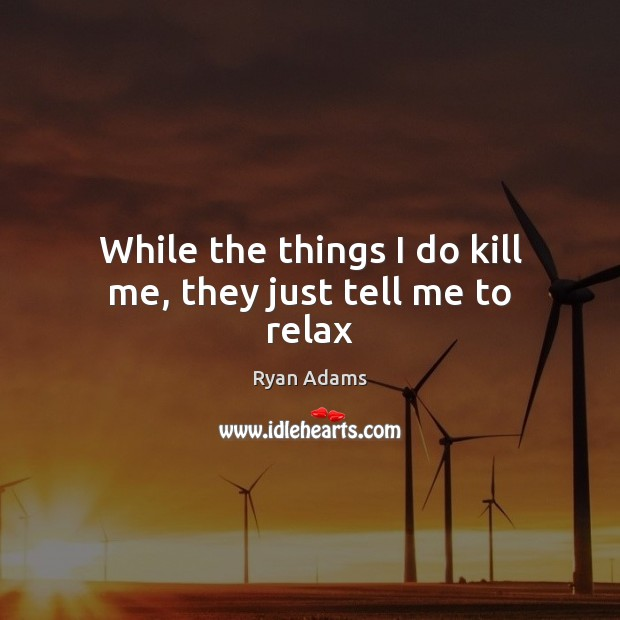 While the things I do kill me, they just tell me to relax Ryan Adams Picture Quote