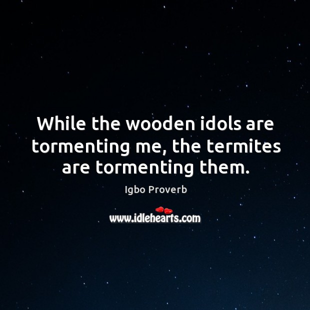 While the wooden idols are tormenting me, the termites are tormenting them. Igbo Proverbs Image
