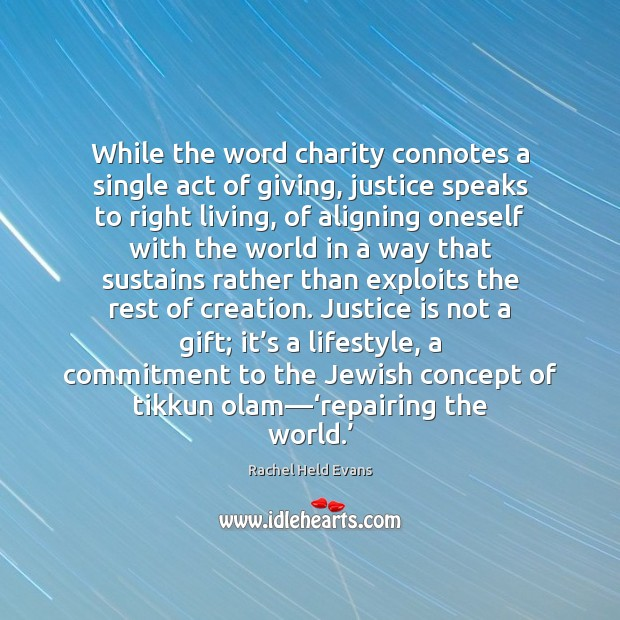 While the word charity connotes a single act of giving, justice speaks Justice Quotes Image