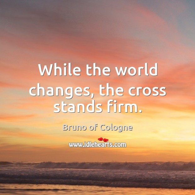 Image, While the world changes, the cross stands firm.