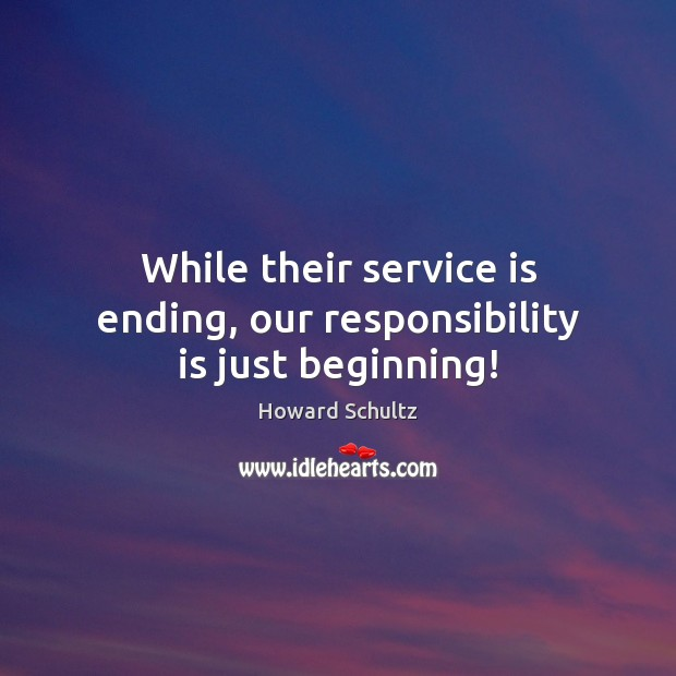 Image, While their service is ending, our responsibility is just beginning!