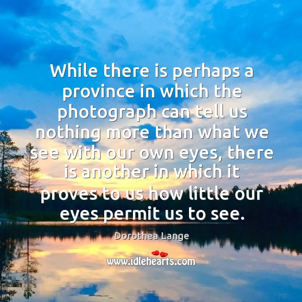 While there is perhaps a province in which the photograph can tell us nothing more than what we see with our own eyes Image