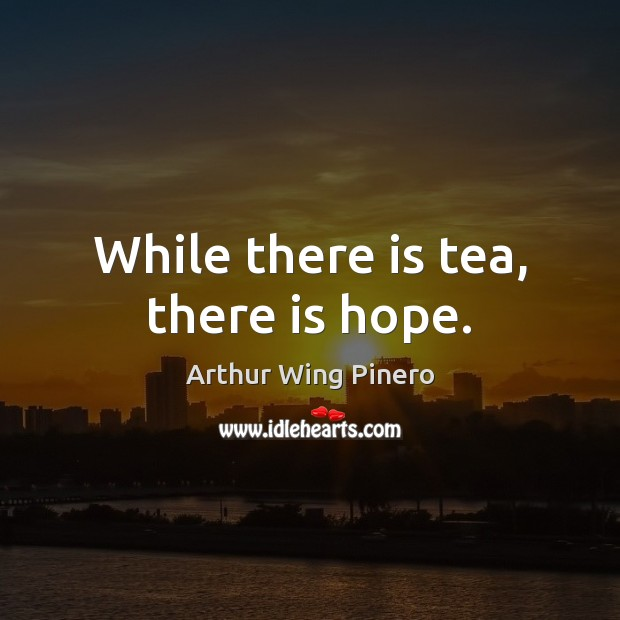 Image, While there is tea, there is hope.