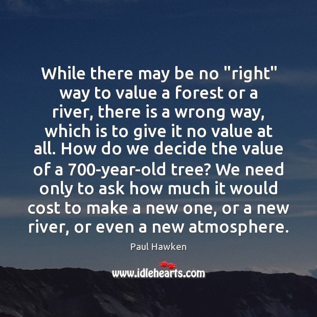 """While there may be no """"right"""" way to value a forest or Paul Hawken Picture Quote"""