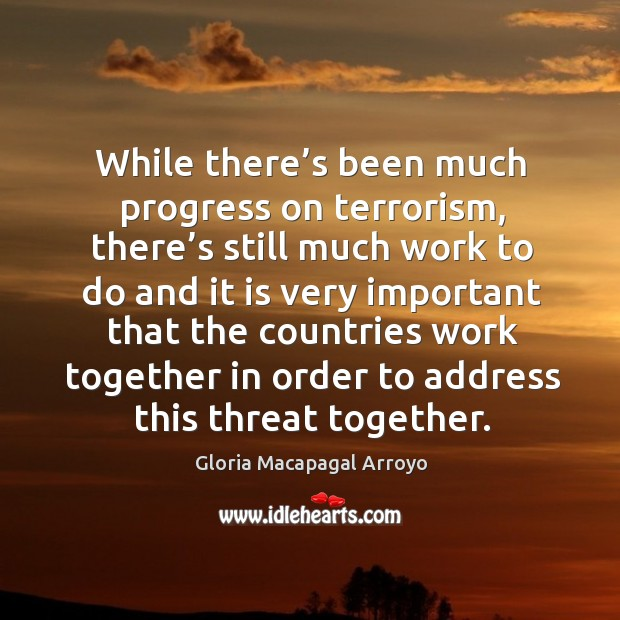 While there's been much progress on terrorism, there's still much work to do and it is very Image