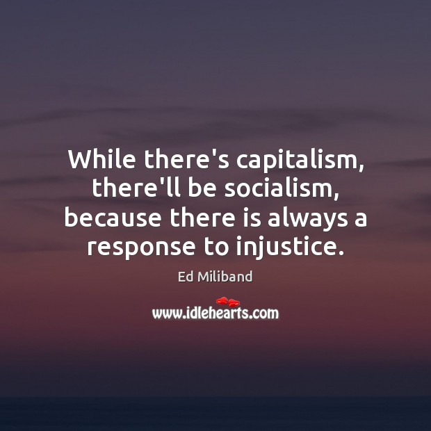 While there's capitalism, there'll be socialism, because there is always a response Image