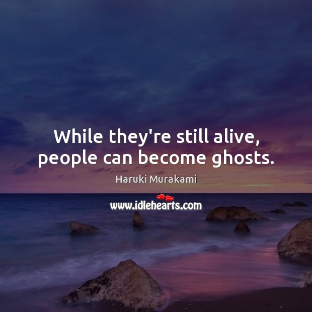 While they're still alive, people can become ghosts. Haruki Murakami Picture Quote