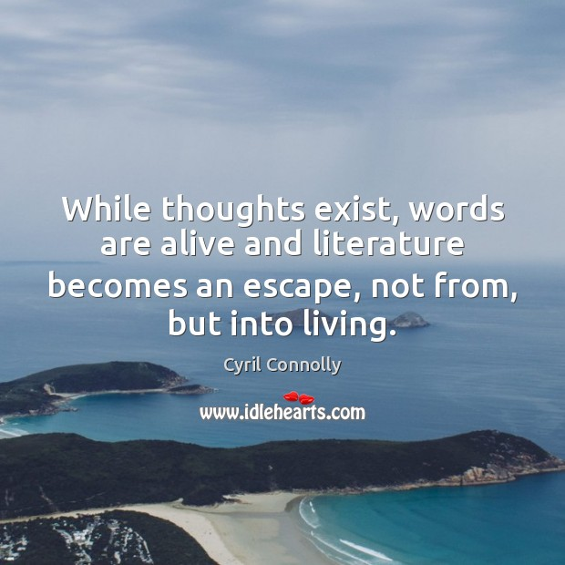 While thoughts exist, words are alive and literature becomes an escape, not Cyril Connolly Picture Quote