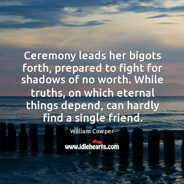 While truths, on which eternal things depend, can hardly find a single friend. Image