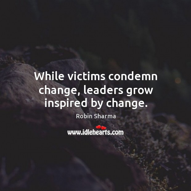 Image, While victims condemn change, leaders grow inspired by change.