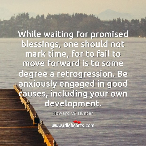 While waiting for promised blessings, one should not mark time, for to Howard W. Hunter Picture Quote